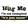Hug Me - I'm not contagious - It's just cancer!