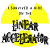 I Survived a Ride on the Linear Accelerator